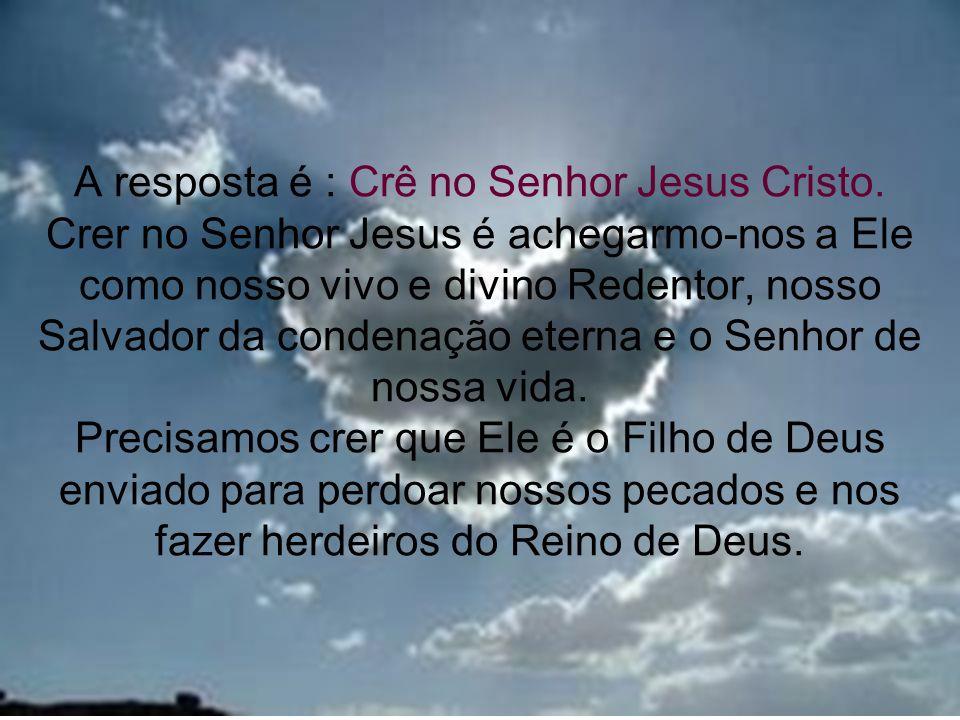 A resposta é : Crê no Senhor Jesus Cristo