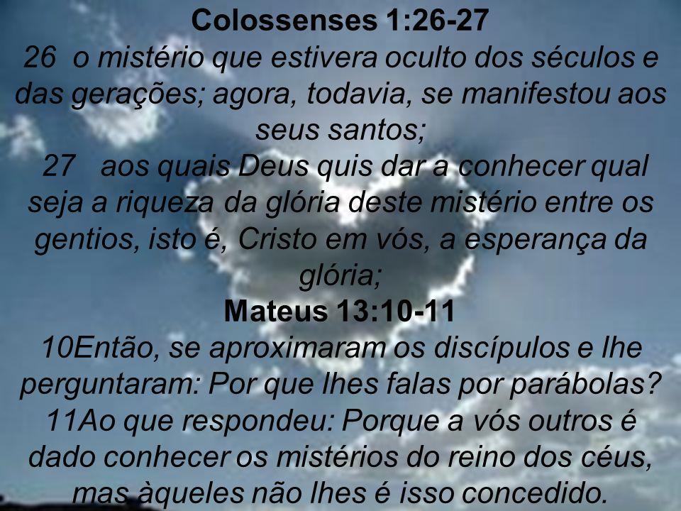 Colossenses 1:26-27 26 o mistério que estivera oculto dos séculos e das gerações; agora, todavia, se manifestou aos seus santos; 27 aos quais Deus quis dar a conhecer qual seja a riqueza da glória deste mistério entre os gentios, isto é, Cristo em vós, a esperança da glória; Mateus 13:10-11 10Então, se aproximaram os discípulos e lhe perguntaram: Por que lhes falas por parábolas.