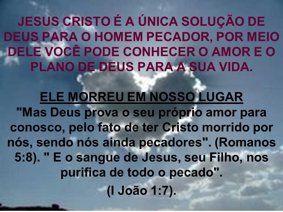 JESUS CRISTO É A ÚNICA SOLUÇÃO DE DEUS PARA O HOMEM PECADOR, POR MEIO DELE VOCÊ PODE CONHECER O AMOR E O PLANO DE DEUS PARA A SUA VIDA.
