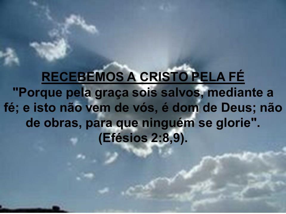 RECEBEMOS A CRISTO PELA FÉ Porque pela graça sois salvos, mediante a fé; e isto não vem de vós, é dom de Deus; não de obras, para que ninguém se glorie .