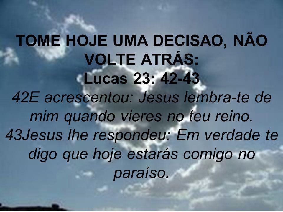 TOME HOJE UMA DECISAO, NÃO VOLTE ATRÁS: Lucas 23: 42-43 42E acrescentou: Jesus lembra-te de mim quando vieres no teu reino.