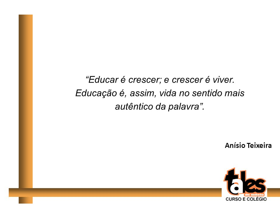 Educar é crescer; e crescer é viver.