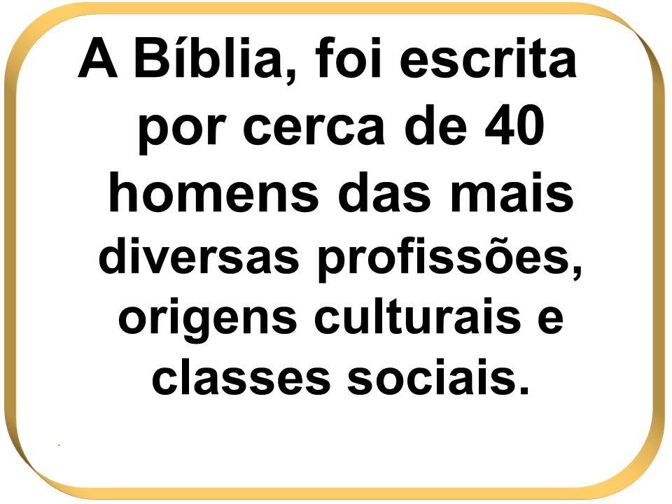A Bíblia, foi escrita por cerca de 40 homens das mais diversas profissões, origens culturais e classes sociais.