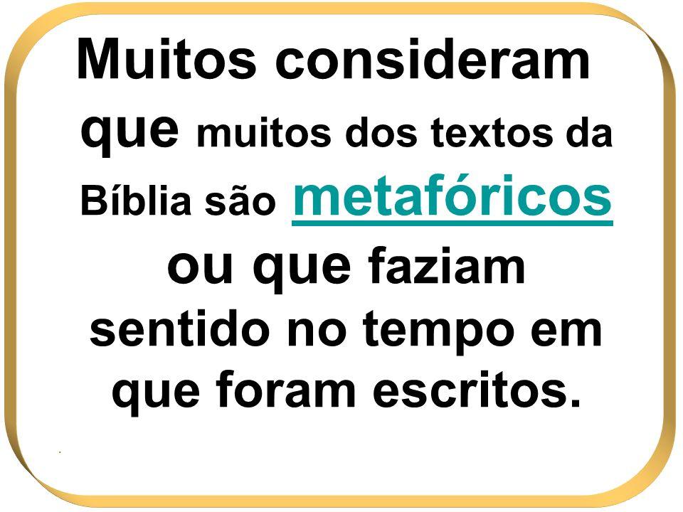 Muitos consideram que muitos dos textos da Bíblia são metafóricos ou que faziam sentido no tempo em que foram escritos.