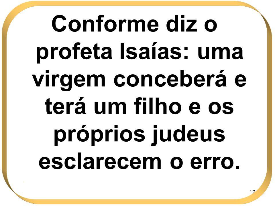 Conforme diz o profeta Isaías: uma virgem conceberá e terá um filho e os próprios judeus esclarecem o erro.