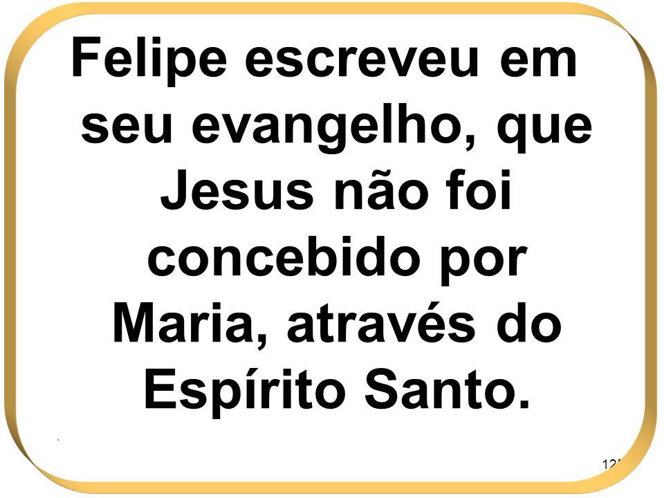 Felipe escreveu em seu evangelho, que Jesus não foi concebido por Maria, através do Espírito Santo.