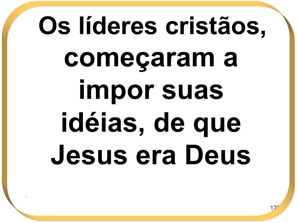 Os líderes cristãos, começaram a impor suas idéias, de que Jesus era Deus