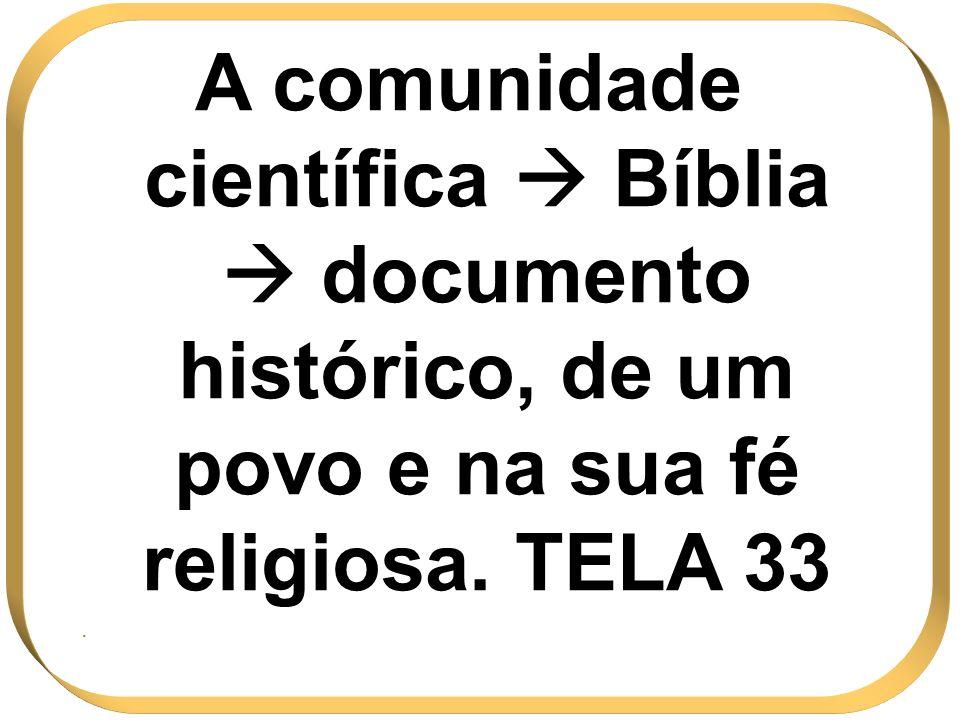 A comunidade científica  Bíblia  documento histórico, de um povo e na sua fé religiosa. TELA 33