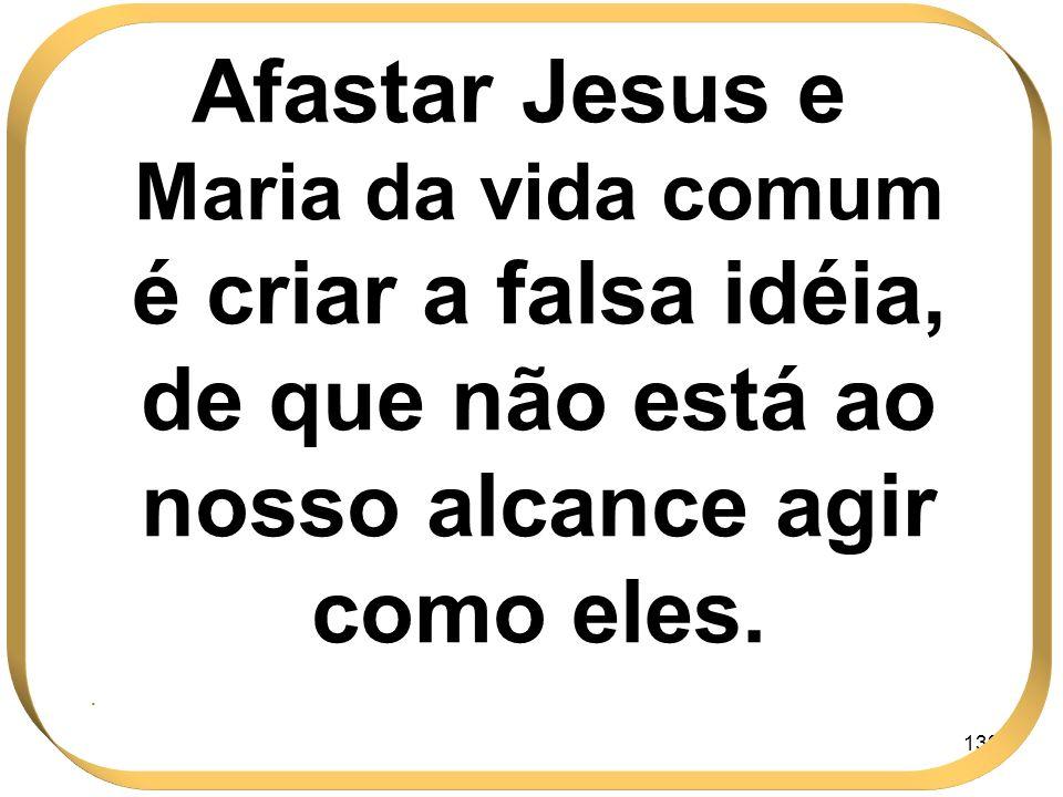 Afastar Jesus e Maria da vida comum é criar a falsa idéia, de que não está ao nosso alcance agir como eles.