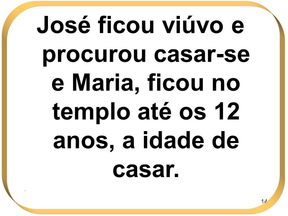 José ficou viúvo e procurou casar-se e Maria, ficou no templo até os 12 anos, a idade de casar.