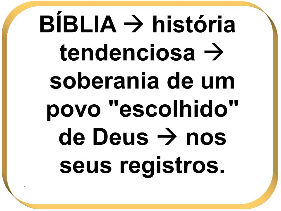BÍBLIA  história tendenciosa  soberania de um povo escolhido de Deus  nos seus registros.