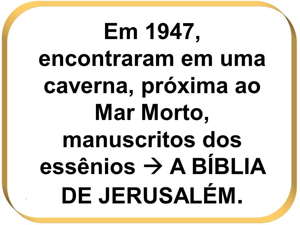Em 1947, encontraram em uma caverna, próxima ao Mar Morto, manuscritos dos essênios  A BÍBLIA DE JERUSALÉM.