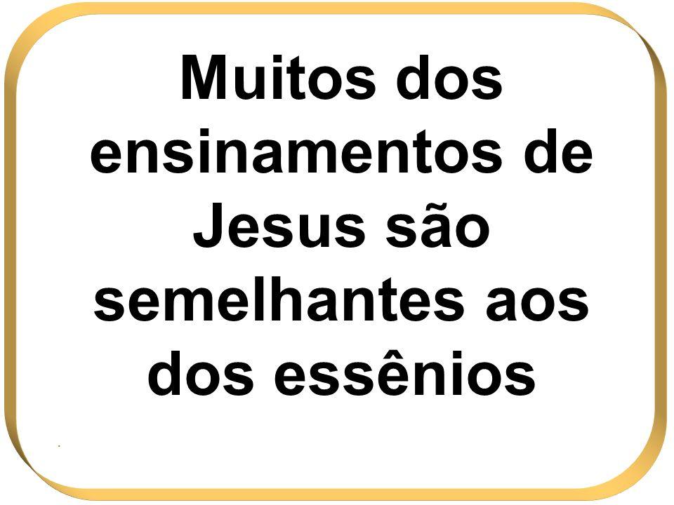 Muitos dos ensinamentos de Jesus são semelhantes aos dos essênios