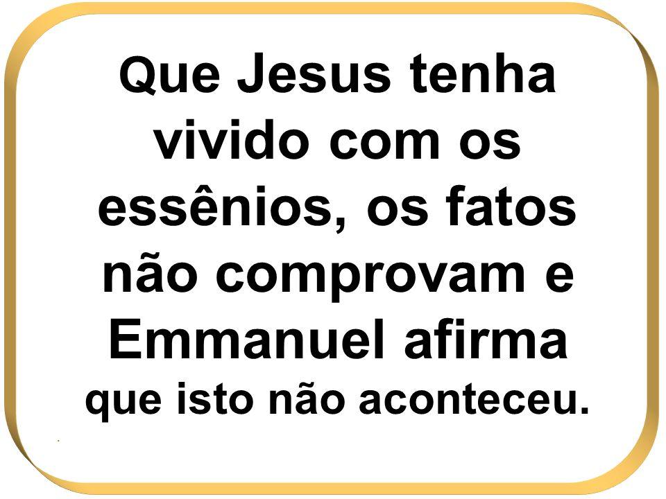 Que Jesus tenha vivido com os essênios, os fatos não comprovam e Emmanuel afirma que isto não aconteceu.