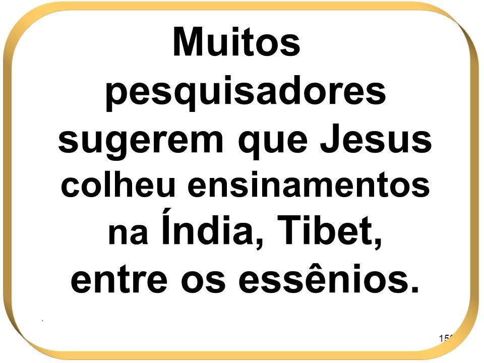 Muitos pesquisadores sugerem que Jesus colheu ensinamentos na Índia, Tibet, entre os essênios.