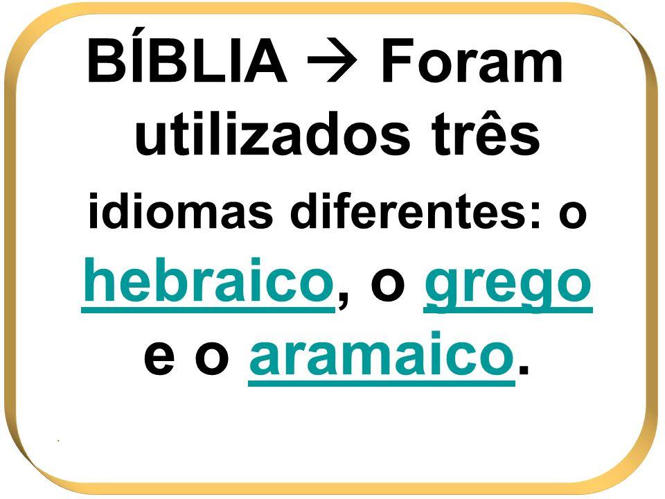 BÍBLIA  Foram utilizados três idiomas diferentes: o hebraico, o grego e o aramaico.