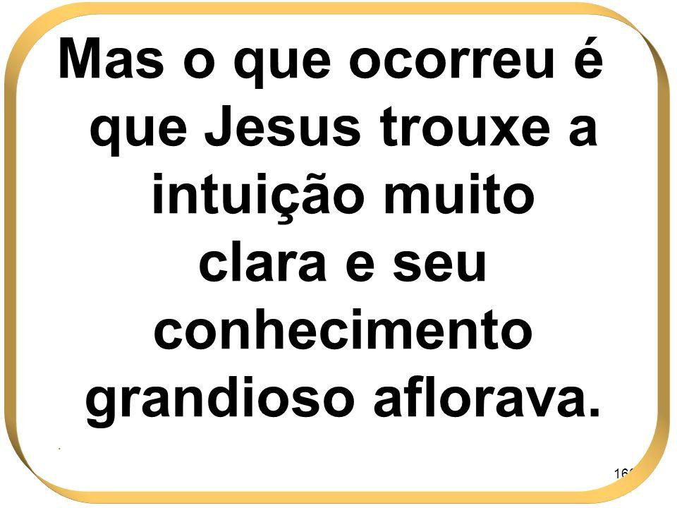 Mas o que ocorreu é que Jesus trouxe a intuição muito clara e seu conhecimento grandioso aflorava.