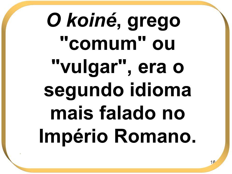 O koiné, grego comum ou vulgar , era o segundo idioma mais falado no Império Romano.