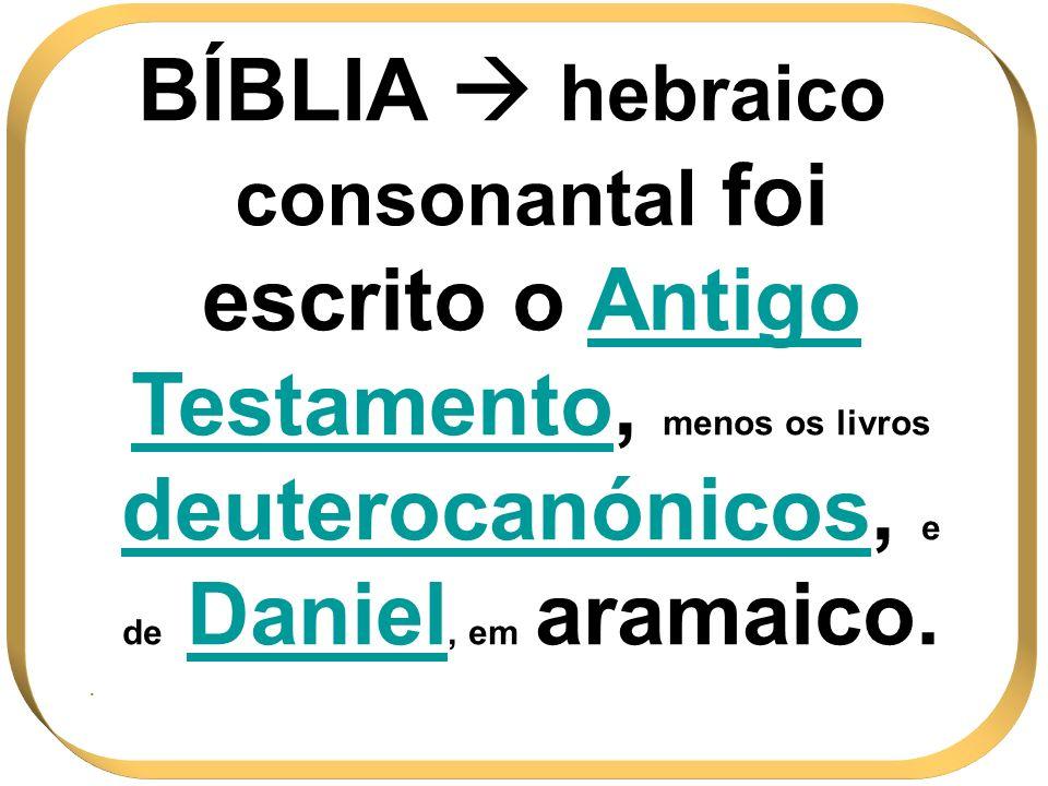 BÍBLIA  hebraico consonantal foi escrito o Antigo Testamento, menos os livros deuterocanónicos, e de Daniel, em aramaico.