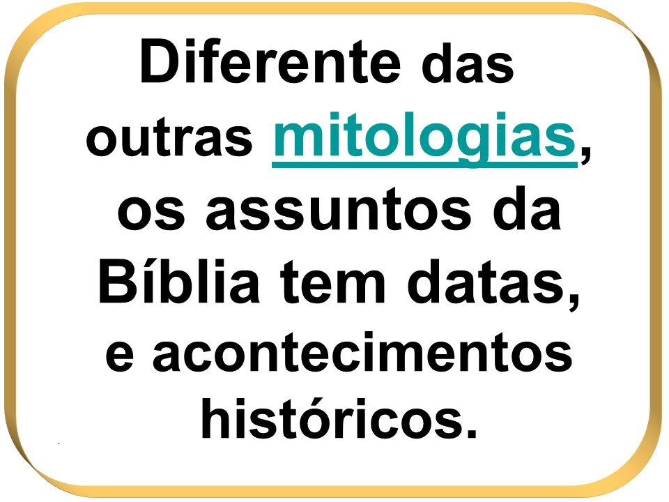 Diferente das outras mitologias, os assuntos da Bíblia tem datas, e acontecimentos históricos.