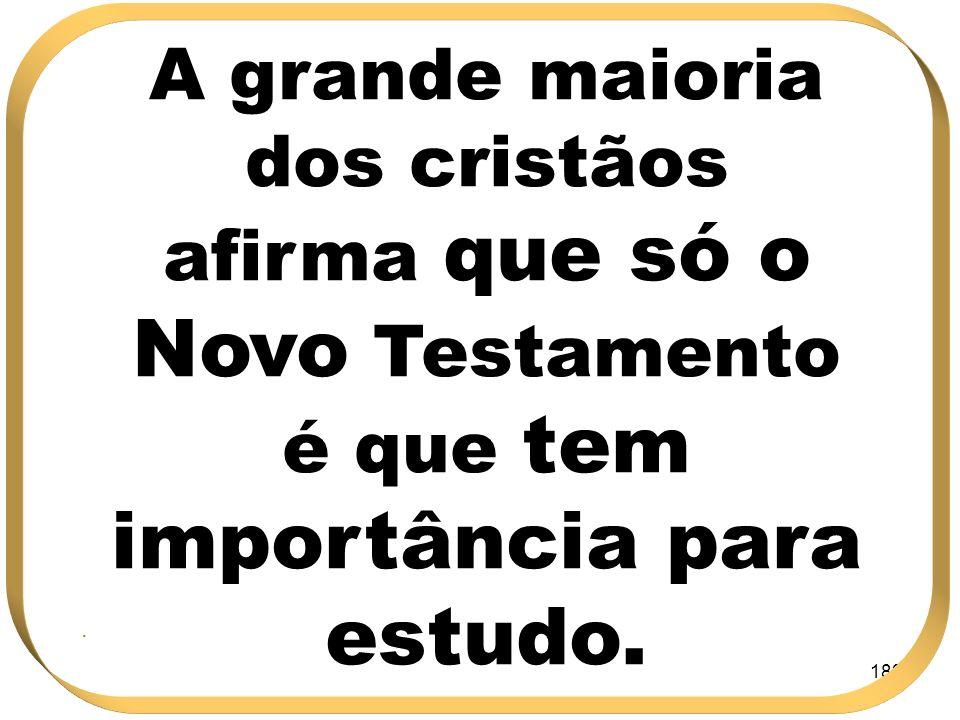 A grande maioria dos cristãos afirma que só o Novo Testamento é que tem importância para estudo.