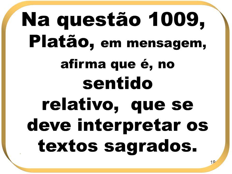 Na questão 1009, Platão, em mensagem, afirma que é, no sentido relativo, que se deve interpretar os textos sagrados.
