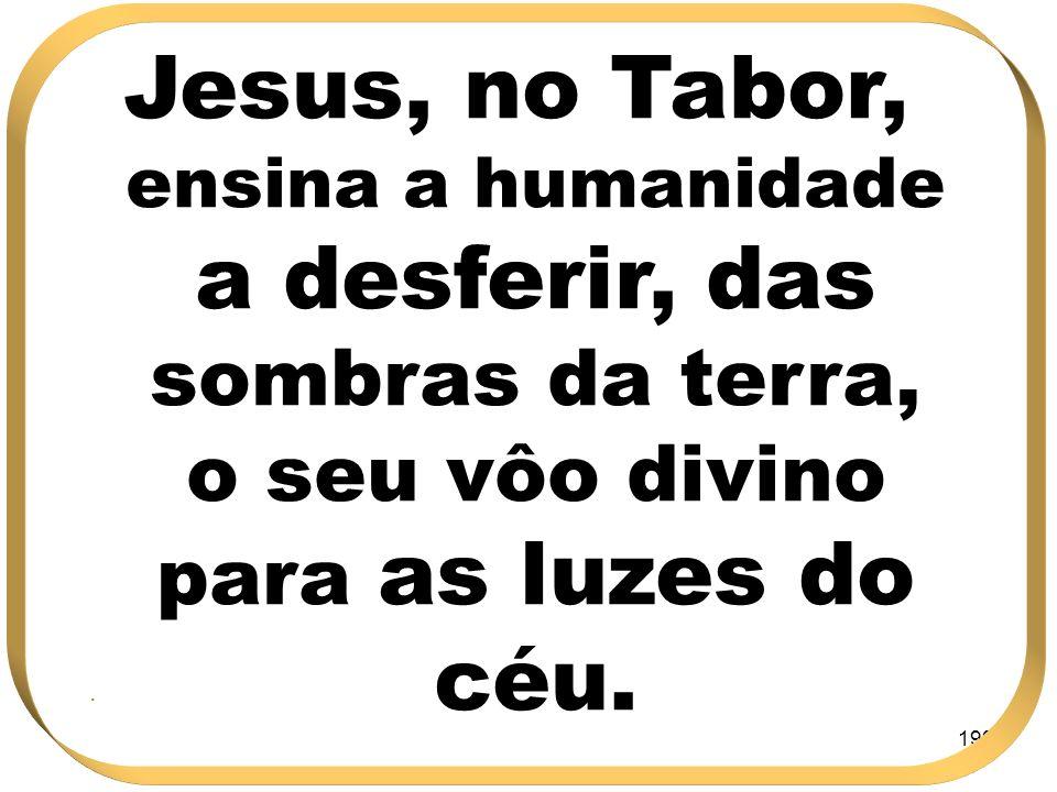 Jesus, no Tabor, ensina a humanidade a desferir, das sombras da terra, o seu vôo divino para as luzes do céu.