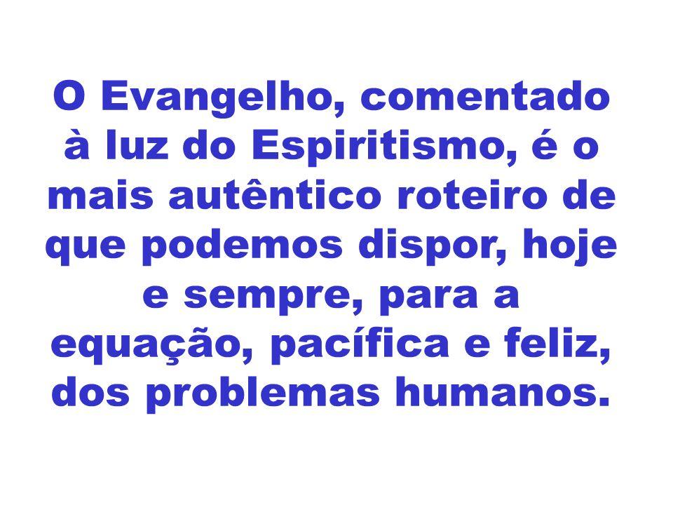 O Evangelho, comentado à luz do Espiritismo, é o mais autêntico roteiro de que podemos dispor, hoje e sempre, para a equação, pacífica e feliz, dos problemas humanos.