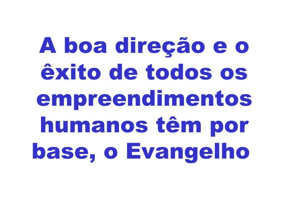 A boa direção e o êxito de todos os empreendimentos humanos têm por base, o Evangelho.