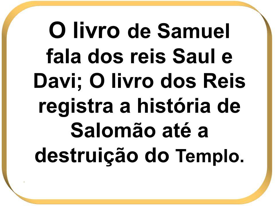 O livro de Samuel fala dos reis Saul e Davi; O livro dos Reis registra a história de Salomão até a destruição do Templo.