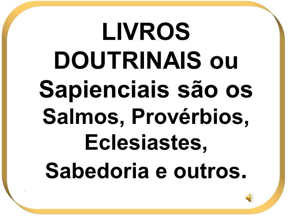LIVROS DOUTRINAIS ou Sapienciais são os Salmos, Provérbios, Eclesiastes, Sabedoria e outros.