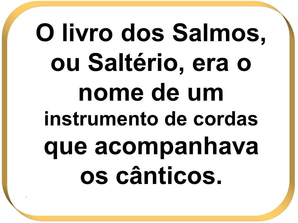 O livro dos Salmos, ou Saltério, era o nome de um instrumento de cordas que acompanhava os cânticos.