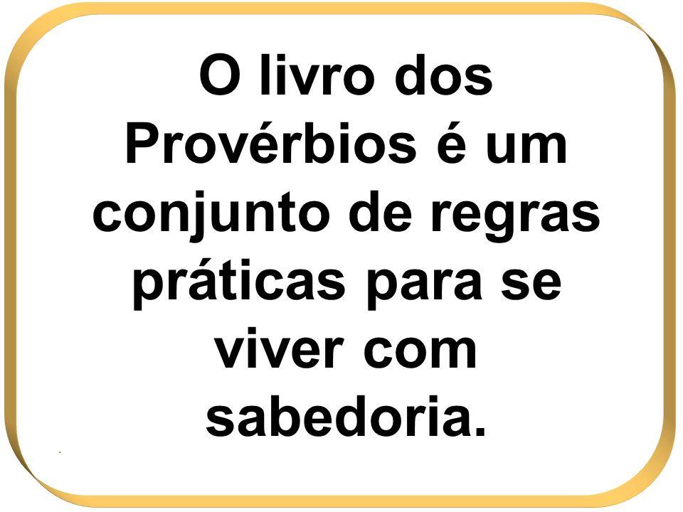 O livro dos Provérbios é um conjunto de regras práticas para se viver com sabedoria.
