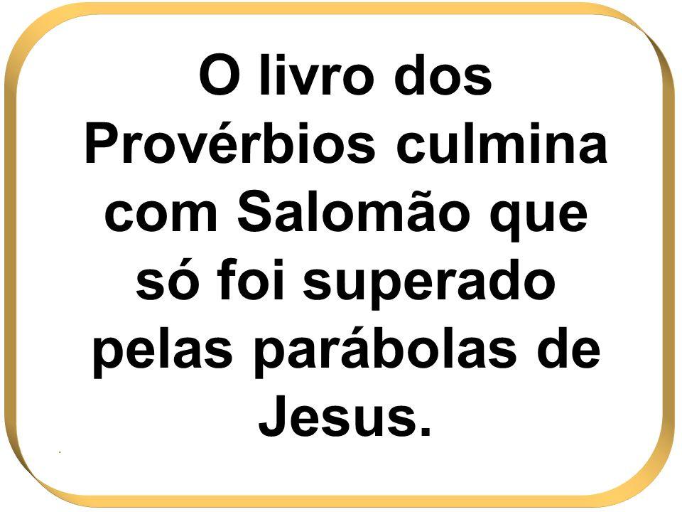 O livro dos Provérbios culmina com Salomão que só foi superado pelas parábolas de Jesus.