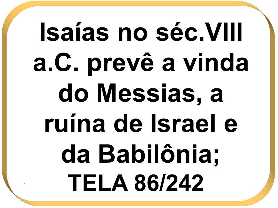 Isaías no séc.VIII a.C. prevê a vinda do Messias, a ruína de Israel e da Babilônia;