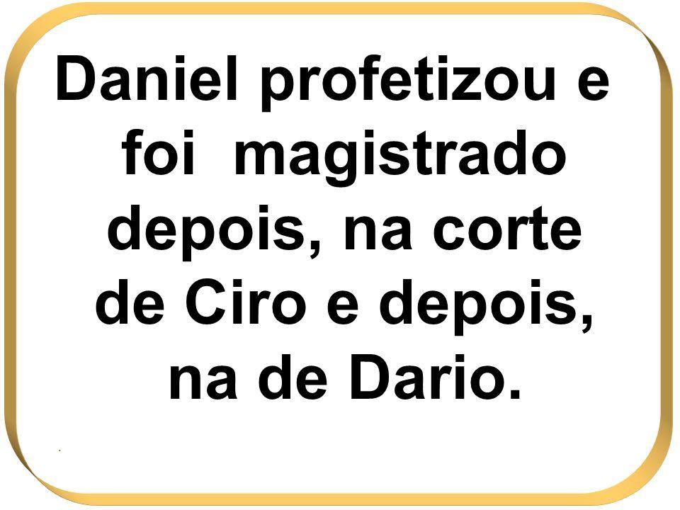 Daniel profetizou e foi magistrado depois, na corte de Ciro e depois, na de Dario.