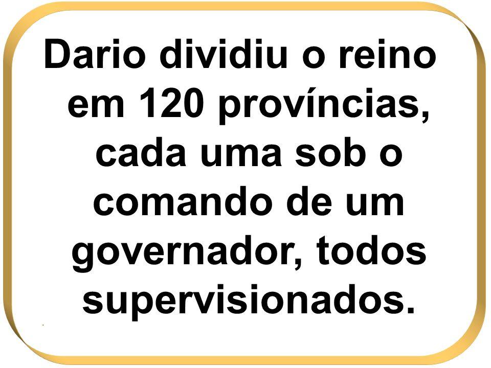 Dario dividiu o reino em 120 províncias, cada uma sob o comando de um governador, todos supervisionados.