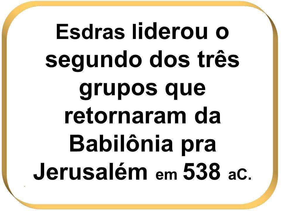 Esdras liderou o segundo dos três grupos que retornaram da Babilônia pra Jerusalém em 538 aC.