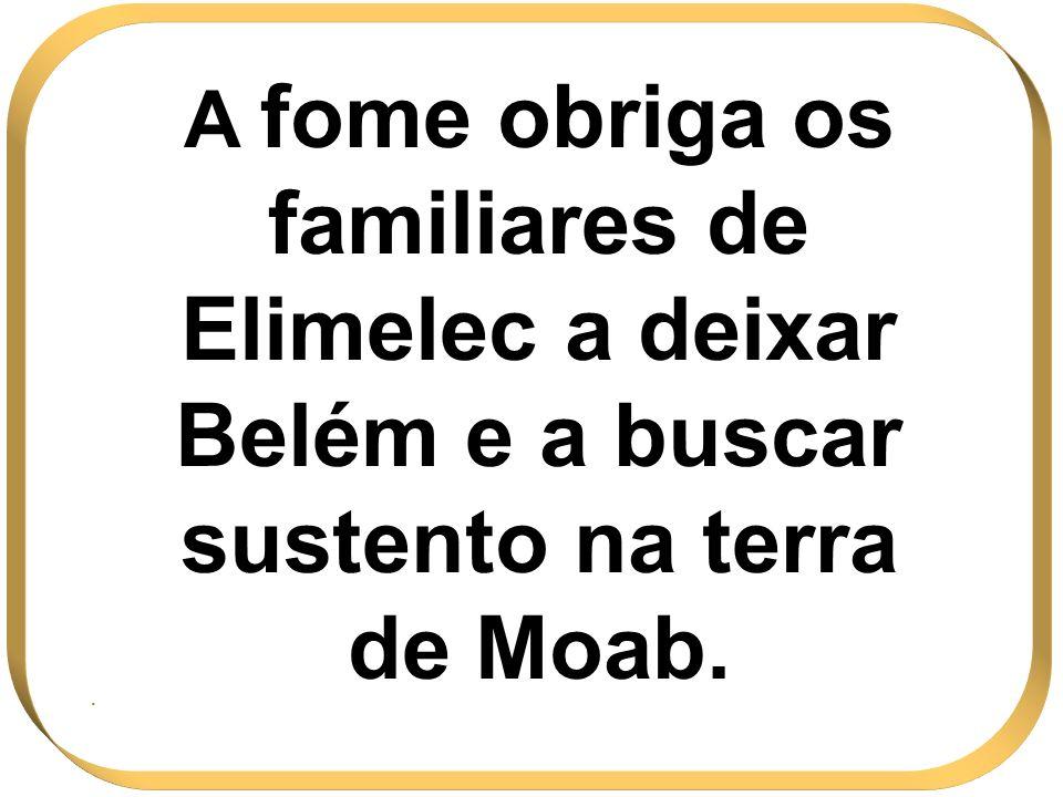 A fome obriga os familiares de Elimelec a deixar Belém e a buscar sustento na terra de Moab.