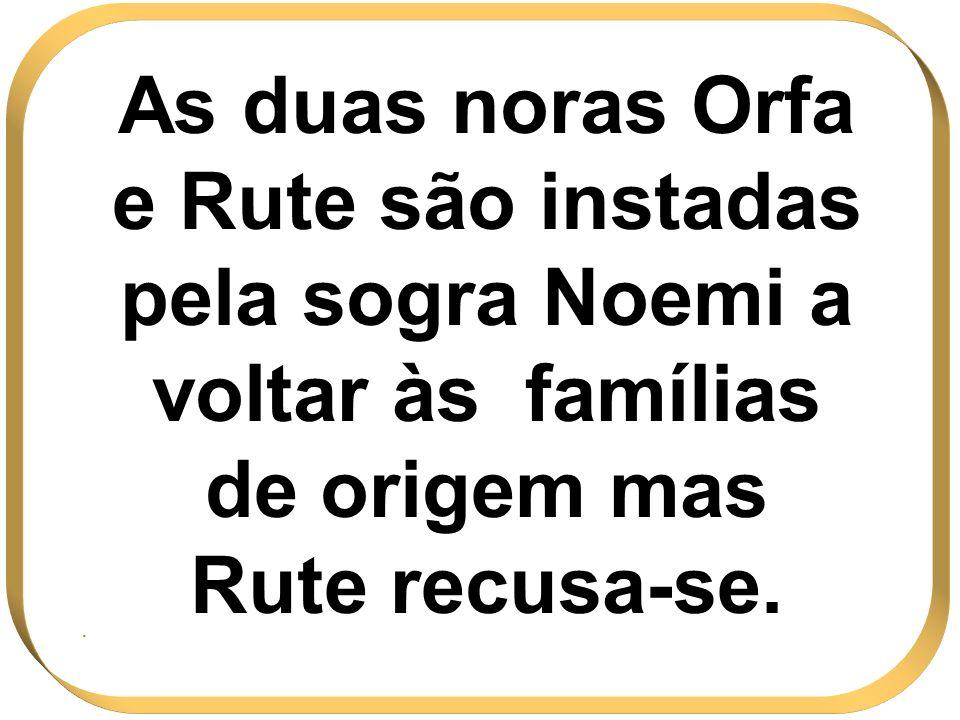 As duas noras Orfa e Rute são instadas pela sogra Noemi a voltar às famílias de origem mas Rute recusa-se.