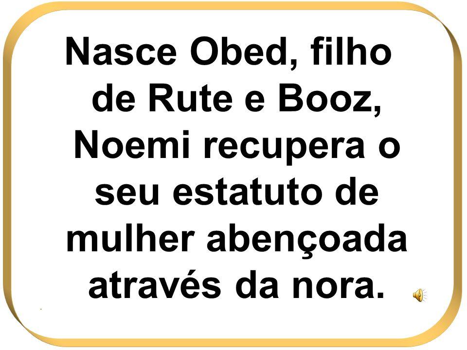 Nasce Obed, filho de Rute e Booz, Noemi recupera o seu estatuto de mulher abençoada através da nora.