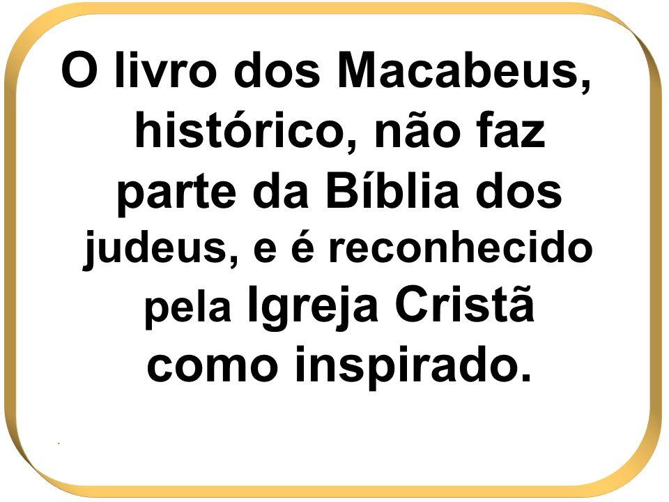 O livro dos Macabeus, histórico, não faz parte da Bíblia dos judeus, e é reconhecido pela Igreja Cristã como inspirado.