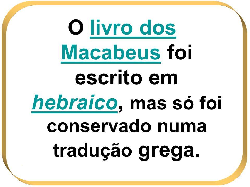 O livro dos Macabeus foi escrito em hebraico, mas só foi conservado numa tradução grega.