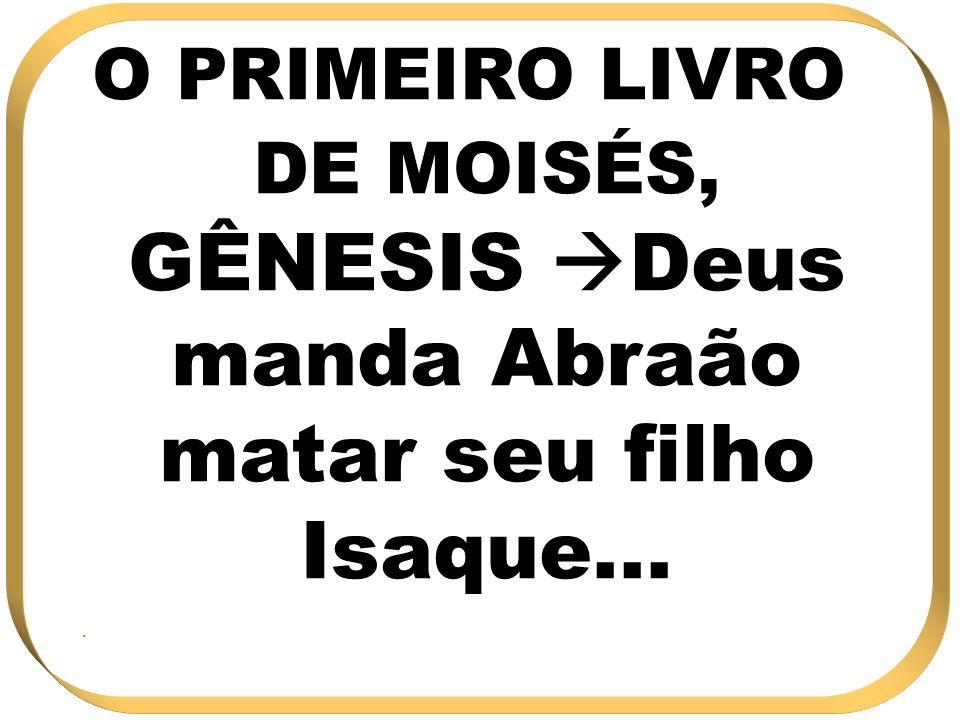 O PRIMEIRO LIVRO DE MOISÉS, GÊNESIS Deus manda Abraão matar seu filho Isaque...