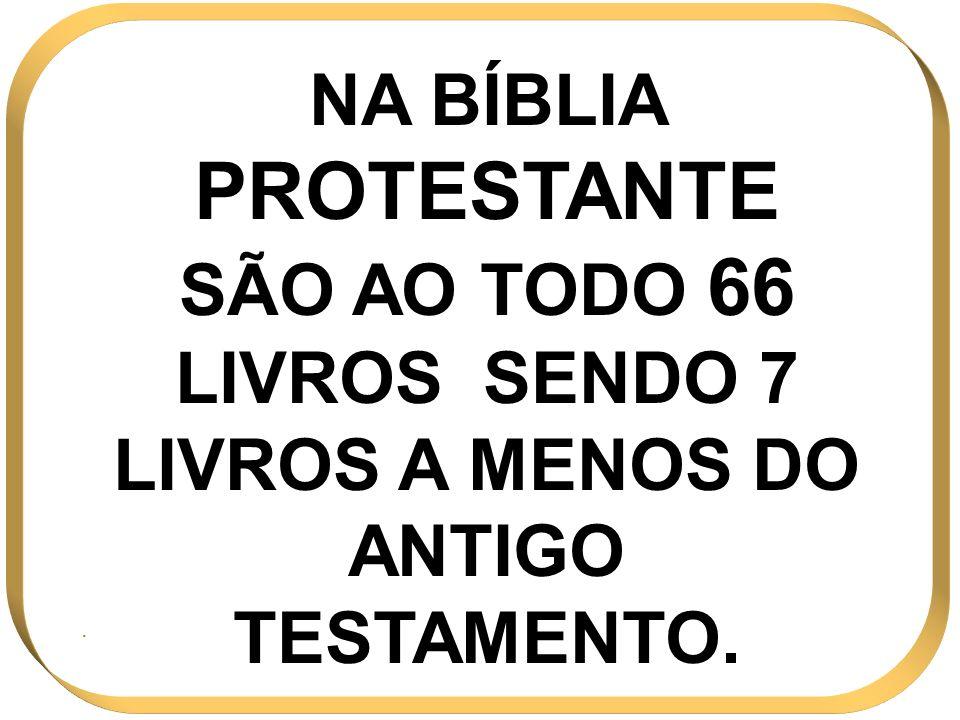 NA BÍBLIA PROTESTANTE SÃO AO TODO 66 LIVROS SENDO 7 LIVROS A MENOS DO ANTIGO TESTAMENTO.