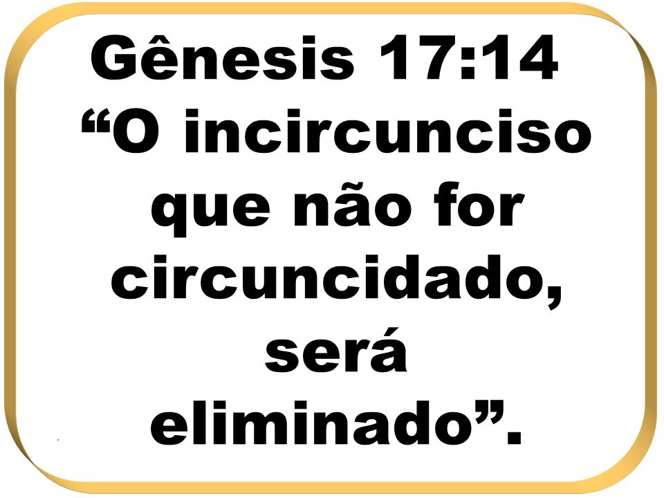 Gênesis 17:14 O incircunciso que não for circuncidado, será eliminado .