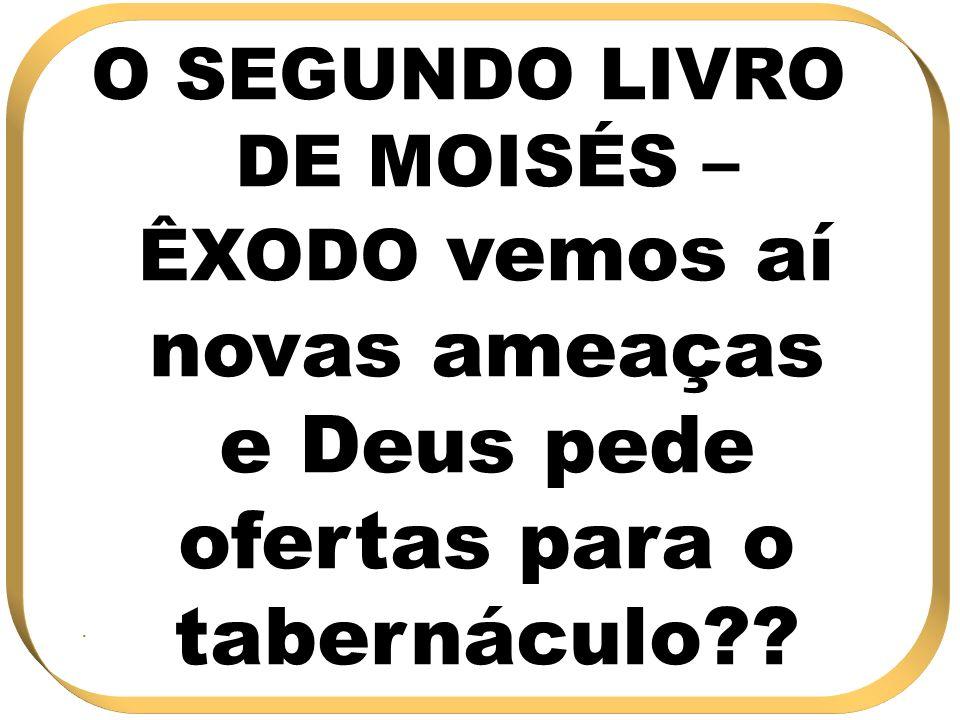 O SEGUNDO LIVRO DE MOISÉS – ÊXODO vemos aí novas ameaças e Deus pede ofertas para o tabernáculo