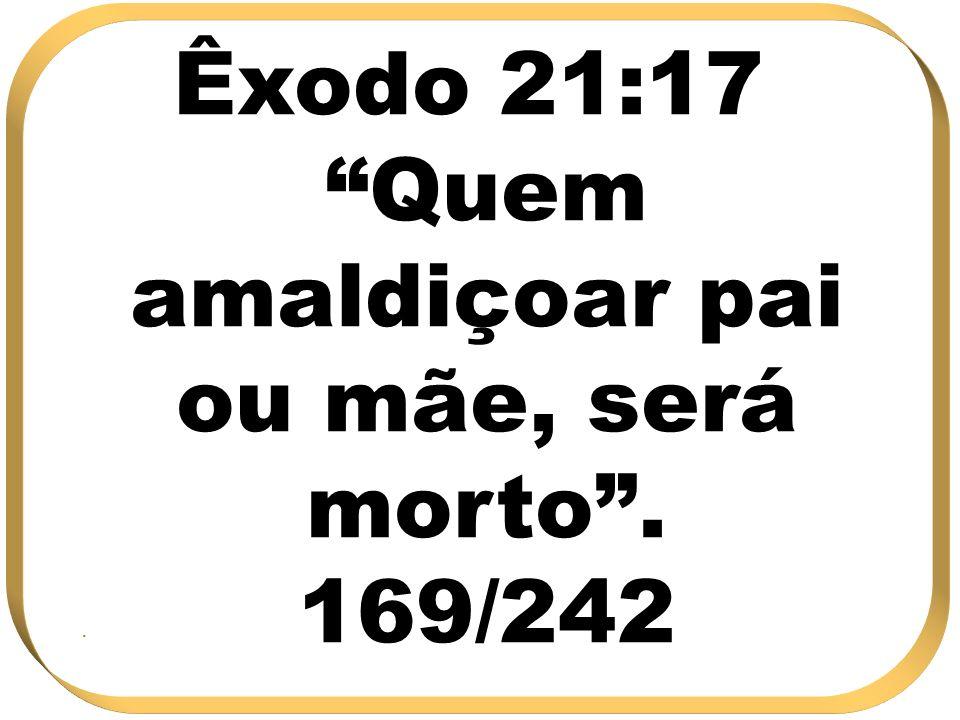 Êxodo 21:17 Quem amaldiçoar pai ou mãe, será morto . 169/242