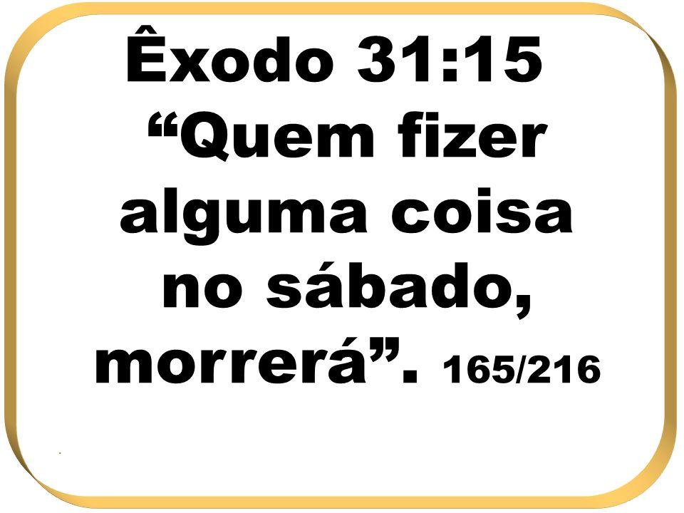 Êxodo 31:15 Quem fizer alguma coisa no sábado, morrerá . 165/216