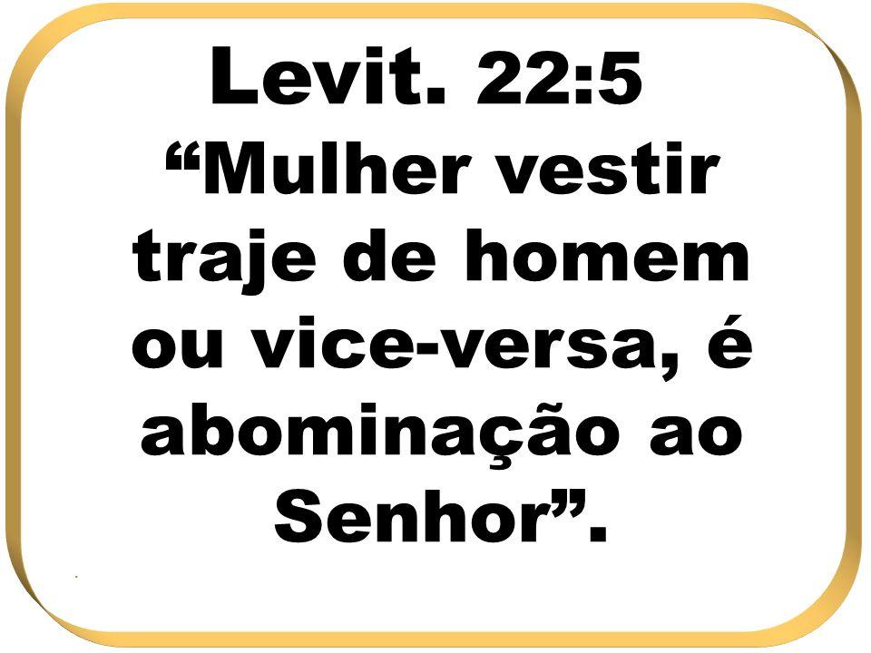 Levit. 22:5 Mulher vestir traje de homem ou vice-versa, é abominação ao Senhor .